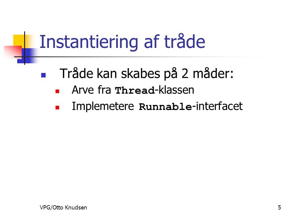 VPG/Otto Knudsen5 Instantiering af tråde Tråde kan skabes på 2 måder: Arve fra Thread -klassen Implemetere Runnable -interfacet