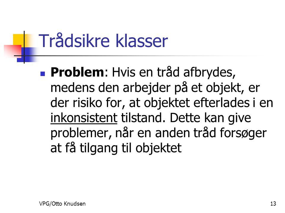 VPG/Otto Knudsen13 Trådsikre klasser Problem: Hvis en tråd afbrydes, medens den arbejder på et objekt, er der risiko for, at objektet efterlades i en inkonsistent tilstand.