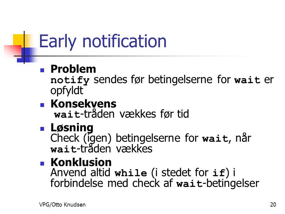 VPG/Otto Knudsen20 Early notification Problem notify sendes før betingelserne for wait er opfyldt Konsekvens wait -tråden vækkes før tid Løsning Check (igen) betingelserne for wait, når wait -tråden vækkes Konklusion Anvend altid while (i stedet for if ) i forbindelse med check af wait -betingelser