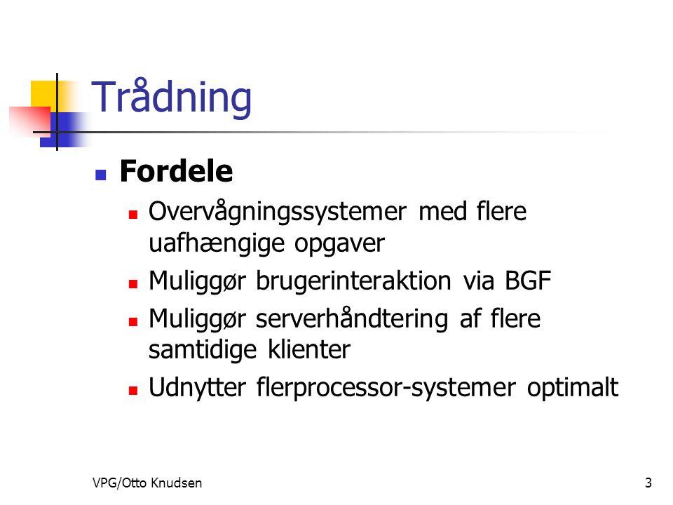 VPG/Otto Knudsen3 Trådning Fordele Overvågningssystemer med flere uafhængige opgaver Muliggør brugerinteraktion via BGF Muliggør serverhåndtering af flere samtidige klienter Udnytter flerprocessor-systemer optimalt