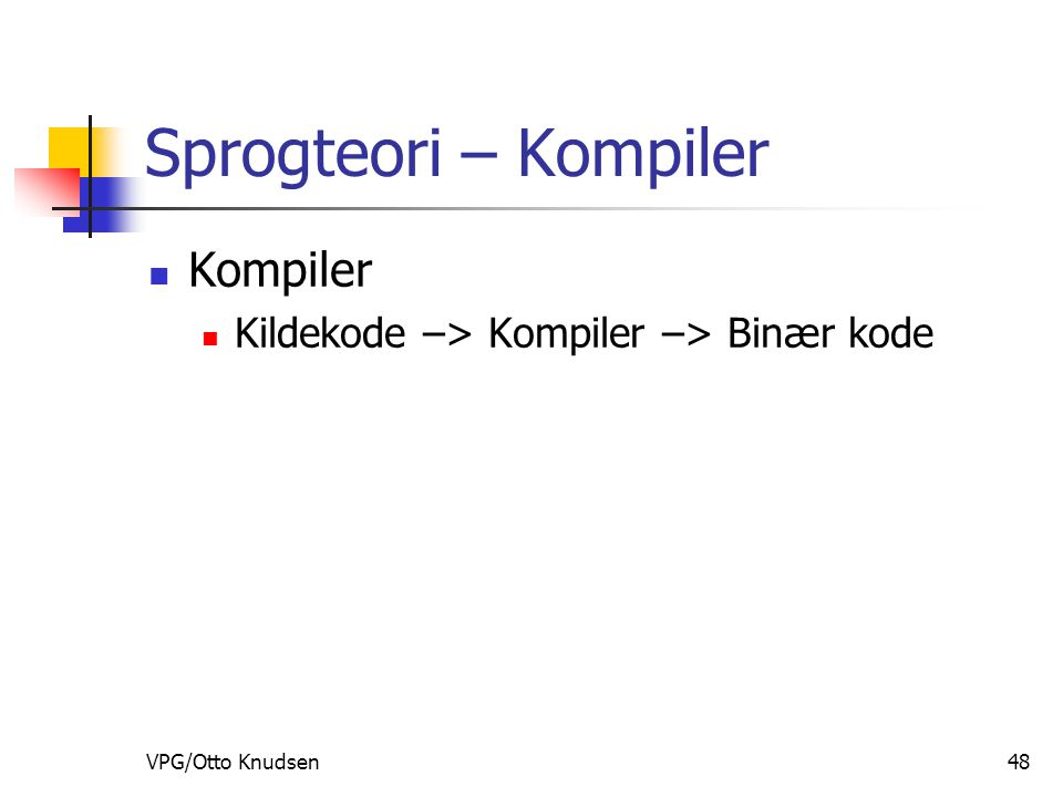 VPG/Otto Knudsen48 Sprogteori – Kompiler Kompiler Kildekode –> Kompiler –> Binær kode
