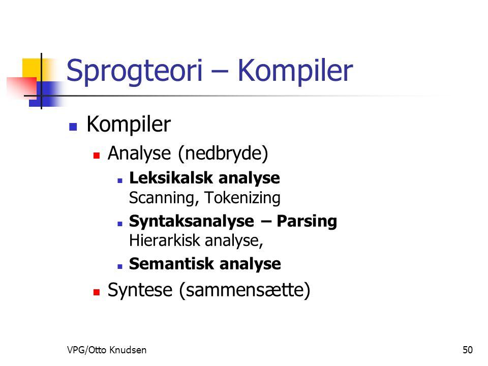 VPG/Otto Knudsen50 Sprogteori – Kompiler Kompiler Analyse (nedbryde) Leksikalsk analyse Scanning, Tokenizing Syntaksanalyse – Parsing Hierarkisk analyse, Semantisk analyse Syntese (sammensætte)