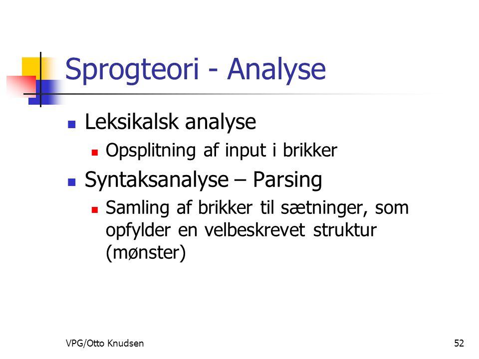 VPG/Otto Knudsen52 Sprogteori - Analyse Leksikalsk analyse Opsplitning af input i brikker Syntaksanalyse – Parsing Samling af brikker til sætninger, som opfylder en velbeskrevet struktur (mønster)