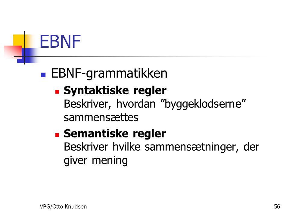 VPG/Otto Knudsen56 EBNF EBNF-grammatikken Syntaktiske regler Beskriver, hvordan byggeklodserne sammensættes Semantiske regler Beskriver hvilke sammensætninger, der giver mening