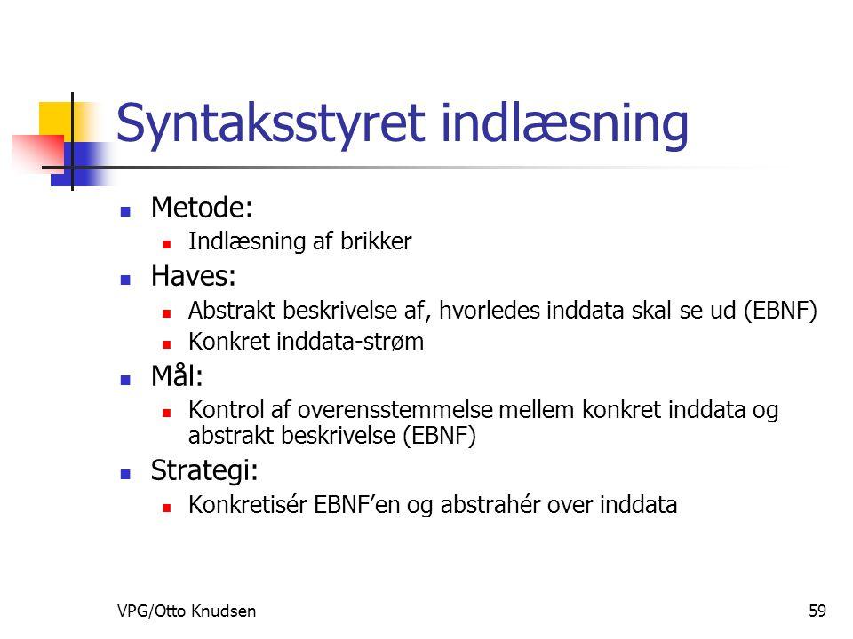 VPG/Otto Knudsen59 Syntaksstyret indlæsning Metode: Indlæsning af brikker Haves: Abstrakt beskrivelse af, hvorledes inddata skal se ud (EBNF) Konkret inddata-strøm Mål: Kontrol af overensstemmelse mellem konkret inddata og abstrakt beskrivelse (EBNF) Strategi: Konkretisér EBNF'en og abstrahér over inddata
