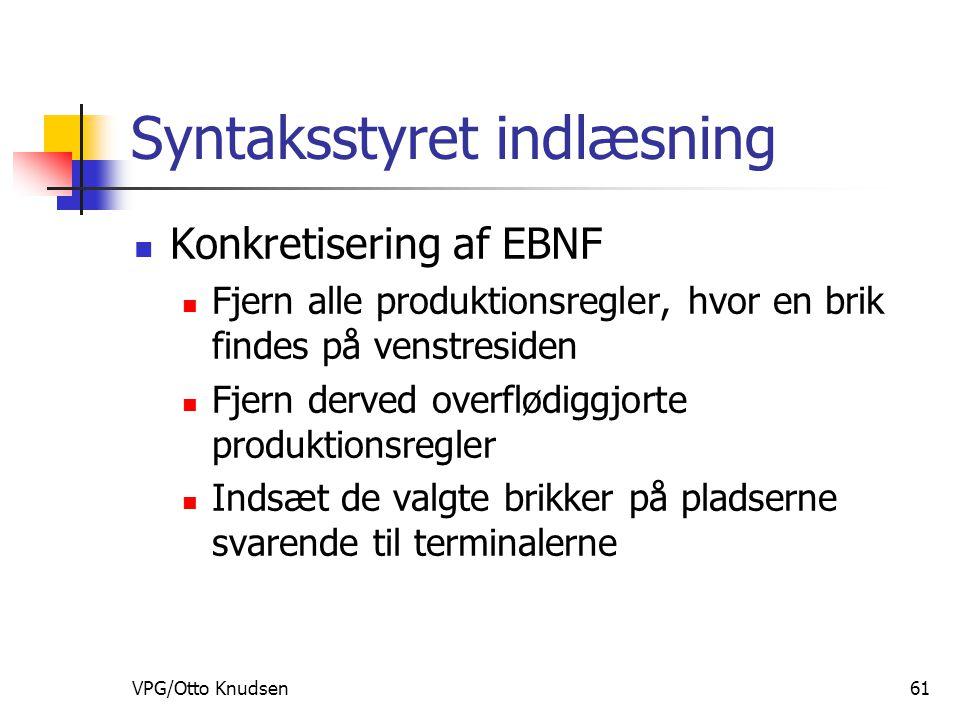 VPG/Otto Knudsen61 Syntaksstyret indlæsning Konkretisering af EBNF Fjern alle produktionsregler, hvor en brik findes på venstresiden Fjern derved overflødiggjorte produktionsregler Indsæt de valgte brikker på pladserne svarende til terminalerne