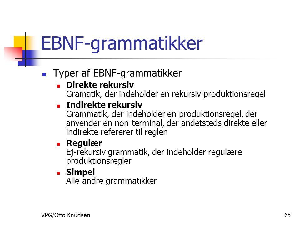 VPG/Otto Knudsen65 EBNF-grammatikker Typer af EBNF-grammatikker Direkte rekursiv Gramatik, der indeholder en rekursiv produktionsregel Indirekte rekursiv Grammatik, der indeholder en produktionsregel, der anvender en non-terminal, der andetsteds direkte eller indirekte refererer til reglen Regulær Ej-rekursiv grammatik, der indeholder regulære produktionsregler Simpel Alle andre grammatikker
