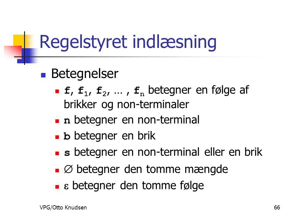 VPG/Otto Knudsen66 Regelstyret indlæsning Betegnelser f, f 1, f 2, …, f n betegner en følge af brikker og non-terminaler n betegner en non-terminal b betegner en brik s betegner en non-terminal eller en brik  betegner den tomme mængde  betegner den tomme følge