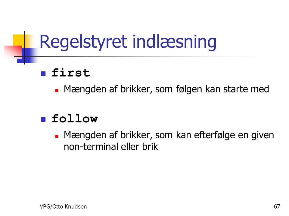 VPG/Otto Knudsen67 Regelstyret indlæsning first Mængden af brikker, som følgen kan starte med follow Mængden af brikker, som kan efterfølge en given non-terminal eller brik