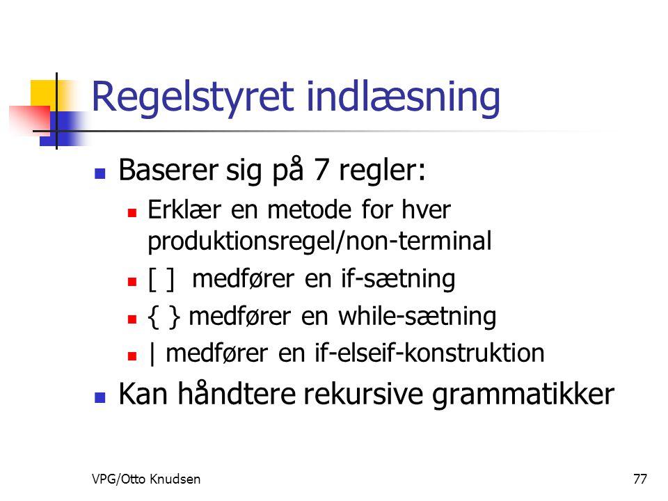 VPG/Otto Knudsen77 Regelstyret indlæsning Baserer sig på 7 regler: Erklær en metode for hver produktionsregel/non-terminal [ ] medfører en if-sætning { } medfører en while-sætning | medfører en if-elseif-konstruktion Kan håndtere rekursive grammatikker