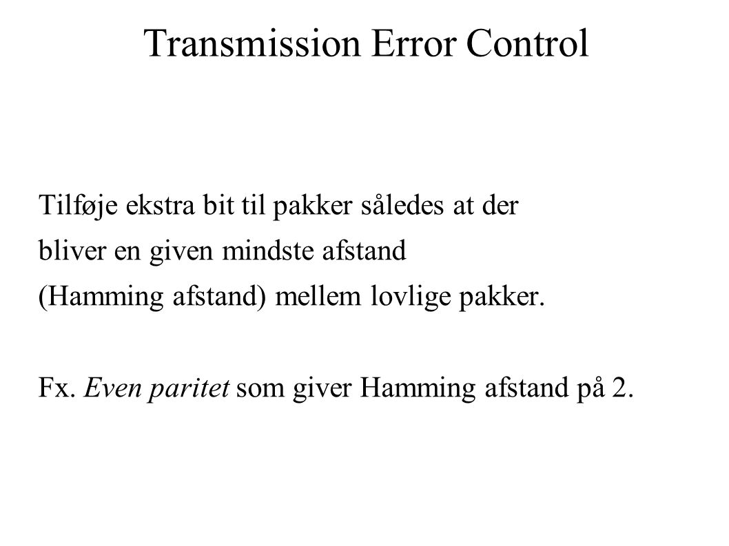 Transmission Error Control Tilføje ekstra bit til pakker således at der bliver en given mindste afstand (Hamming afstand) mellem lovlige pakker.