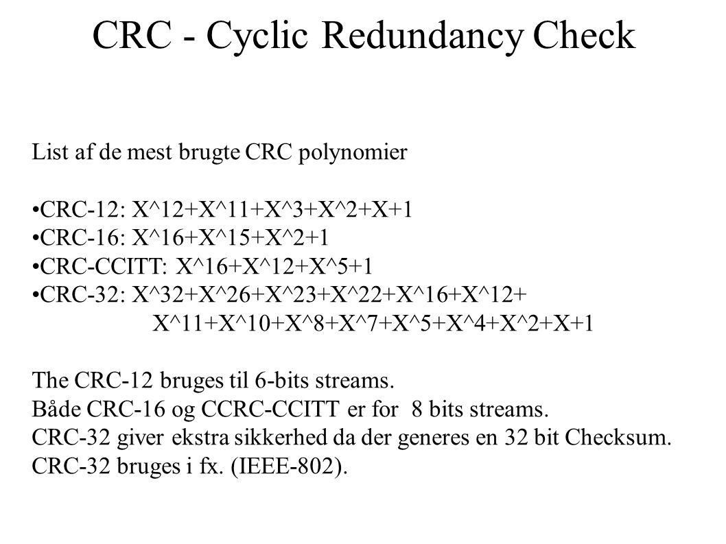 CRC - Cyclic Redundancy Check List af de mest brugte CRC polynomier CRC-12: X^12+X^11+X^3+X^2+X+1 CRC-16: X^16+X^15+X^2+1 CRC-CCITT: X^16+X^12+X^5+1 CRC-32: X^32+X^26+X^23+X^22+X^16+X^12+ X^11+X^10+X^8+X^7+X^5+X^4+X^2+X+1 The CRC-12 bruges til 6-bits streams.