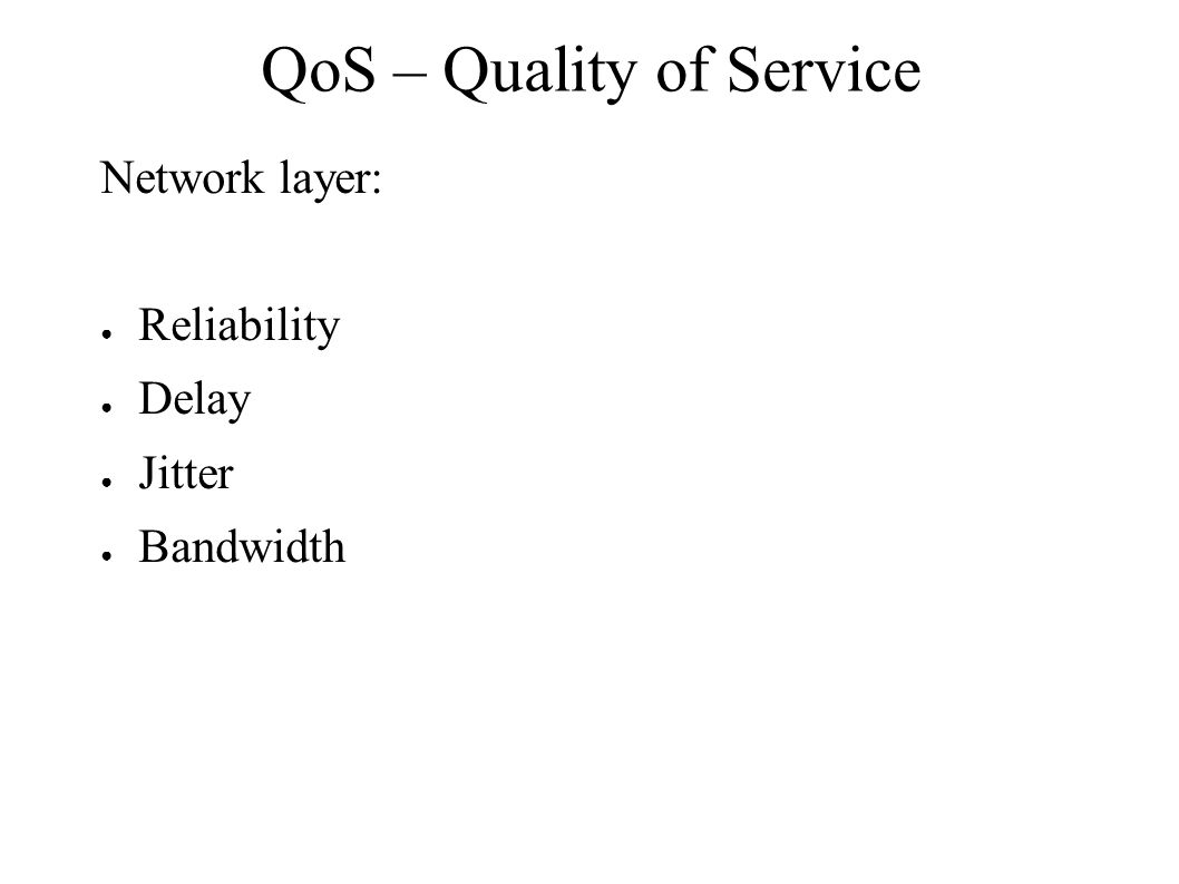 QoS – Quality of Service Network layer: ● Reliability ● Delay ● Jitter ● Bandwidth