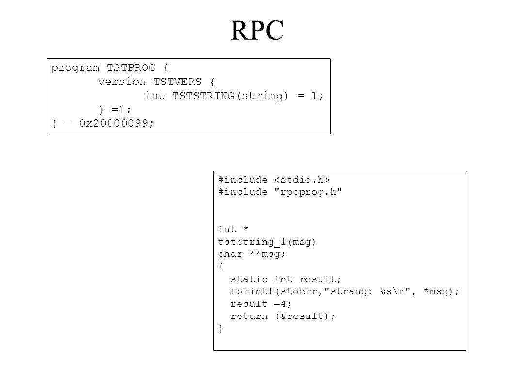 RPC program TSTPROG { version TSTVERS { int TSTSTRING(string) = 1; } =1; } = 0x20000099; #include #include rpcprog.h int * tststring_1(msg) char **msg; { static int result; fprintf(stderr, strang: %s\n , *msg); result =4; return (&result); }
