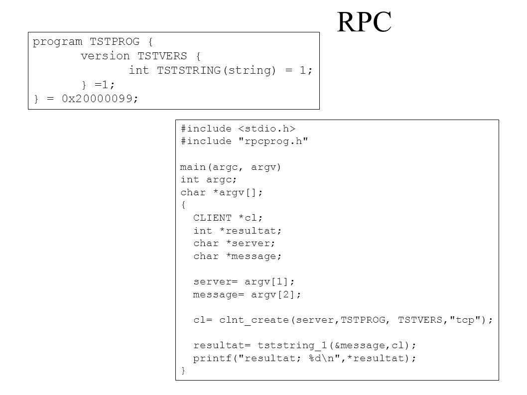RPC program TSTPROG { version TSTVERS { int TSTSTRING(string) = 1; } =1; } = 0x20000099; #include #include rpcprog.h main(argc, argv) int argc; char *argv[]; { CLIENT *cl; int *resultat; char *server; char *message; server= argv[1]; message= argv[2]; cl= clnt_create(server,TSTPROG, TSTVERS, tcp ); resultat= tststring_1(&message,cl); printf( resultat; %d\n ,*resultat); }