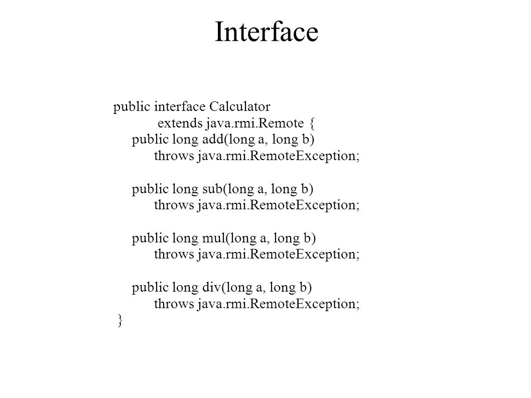 Interface public interface Calculator extends java.rmi.Remote { public long add(long a, long b) throws java.rmi.RemoteException; public long sub(long a, long b) throws java.rmi.RemoteException; public long mul(long a, long b) throws java.rmi.RemoteException; public long div(long a, long b) throws java.rmi.RemoteException; }