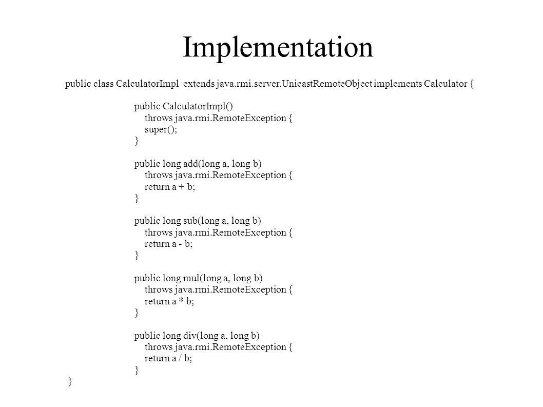 Implementation public class CalculatorImpl extends java.rmi.server.UnicastRemoteObject implements Calculator { public CalculatorImpl() throws java.rmi.RemoteException { super(); } public long add(long a, long b) throws java.rmi.RemoteException { return a + b; } public long sub(long a, long b) throws java.rmi.RemoteException { return a - b; } public long mul(long a, long b) throws java.rmi.RemoteException { return a * b; } public long div(long a, long b) throws java.rmi.RemoteException { return a / b; }