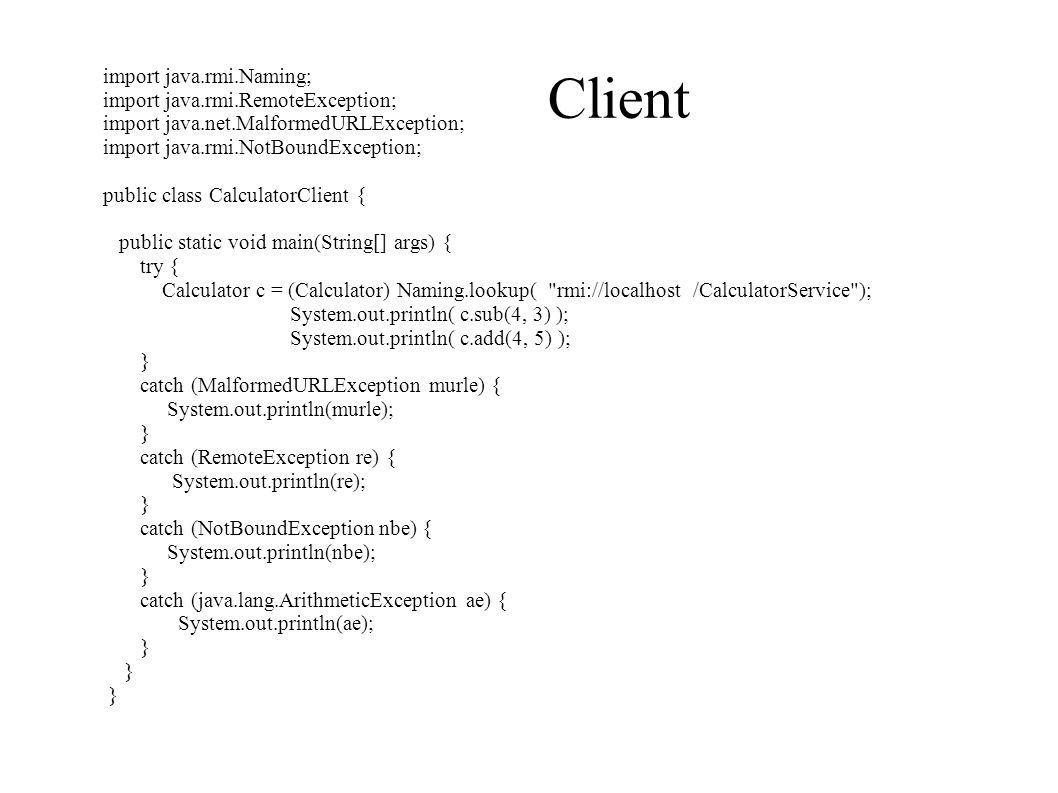 Client import java.rmi.Naming; import java.rmi.RemoteException; import java.net.MalformedURLException; import java.rmi.NotBoundException; public class CalculatorClient { public static void main(String[] args) { try { Calculator c = (Calculator) Naming.lookup( rmi://localhost /CalculatorService ); System.out.println( c.sub(4, 3) ); System.out.println( c.add(4, 5) ); } catch (MalformedURLException murle) { System.out.println(murle); } catch (RemoteException re) { System.out.println(re); } catch (NotBoundException nbe) { System.out.println(nbe); } catch (java.lang.ArithmeticException ae) { System.out.println(ae); }