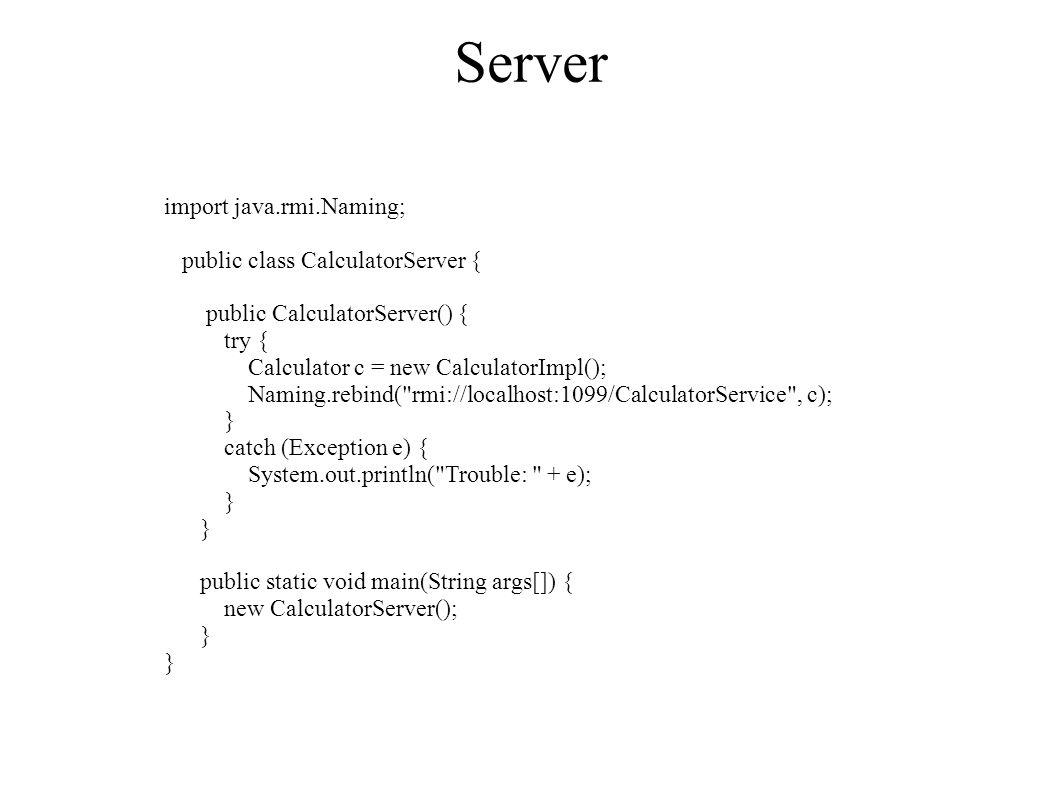 Server import java.rmi.Naming; public class CalculatorServer { public CalculatorServer() { try { Calculator c = new CalculatorImpl(); Naming.rebind( rmi://localhost:1099/CalculatorService , c); } catch (Exception e) { System.out.println( Trouble: + e); } public static void main(String args[]) { new CalculatorServer(); }