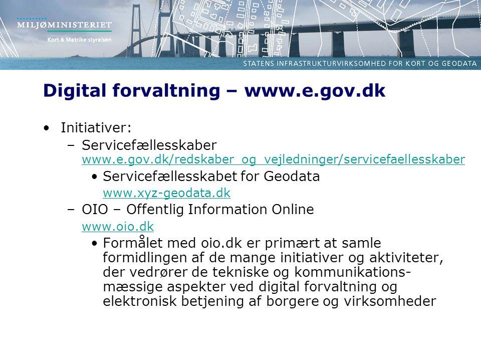 Digital forvaltning – www.e.gov.dk Initiativer: –Servicefællesskaber www.e.gov.dk/redskaber_og_vejledninger/servicefaellesskaber www.e.gov.dk/redskaber_og_vejledninger/servicefaellesskaber Servicefællesskabet for Geodata www.xyz-geodata.dk –OIO – Offentlig Information Online www.oio.dk Formålet med oio.dk er primært at samle formidlingen af de mange initiativer og aktiviteter, der vedrører de tekniske og kommunikations- mæssige aspekter ved digital forvaltning og elektronisk betjening af borgere og virksomheder