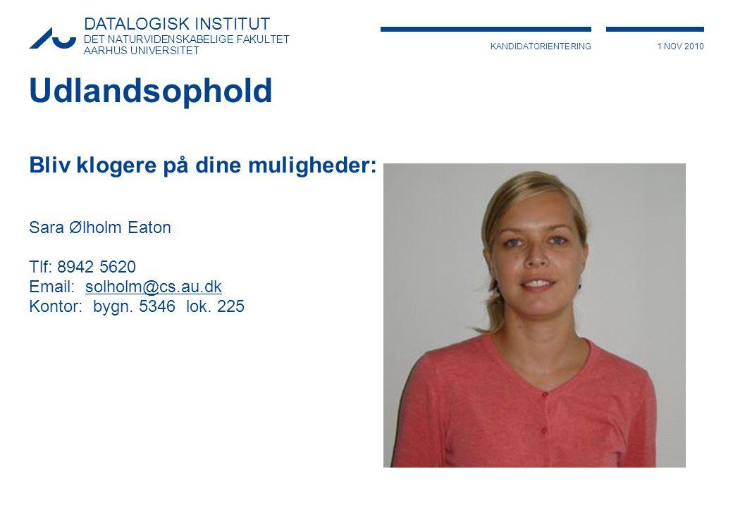 KANDIDATORIENTERING1 NOV 2010 DATALOGISK INSTITUT DET NATURVIDENSKABELIGE FAKULTET AARHUS UNIVERSITET Udlandsophold Bliv klogere på dine muligheder: Sara Ølholm Eaton Tlf: 8942 5620 Email: solholm@cs.au.dksolholm@cs.au.dk Kontor: bygn.