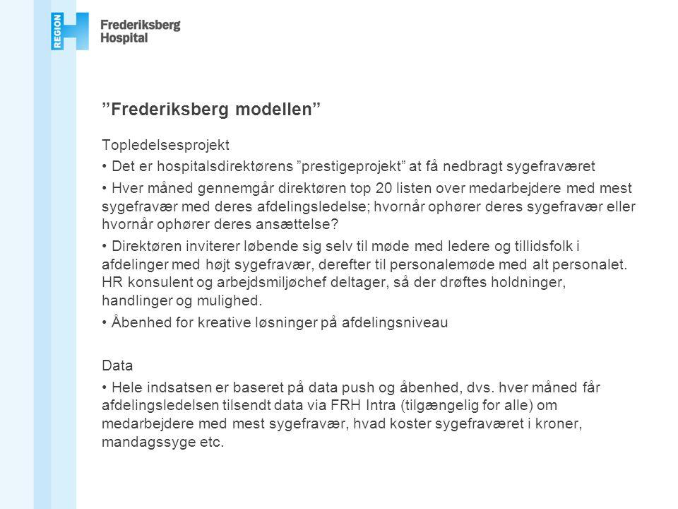 Frederiksberg modellen Topledelsesprojekt Det er hospitalsdirektørens prestigeprojekt at få nedbragt sygefraværet Hver måned gennemgår direktøren top 20 listen over medarbejdere med mest sygefravær med deres afdelingsledelse; hvornår ophører deres sygefravær eller hvornår ophører deres ansættelse.