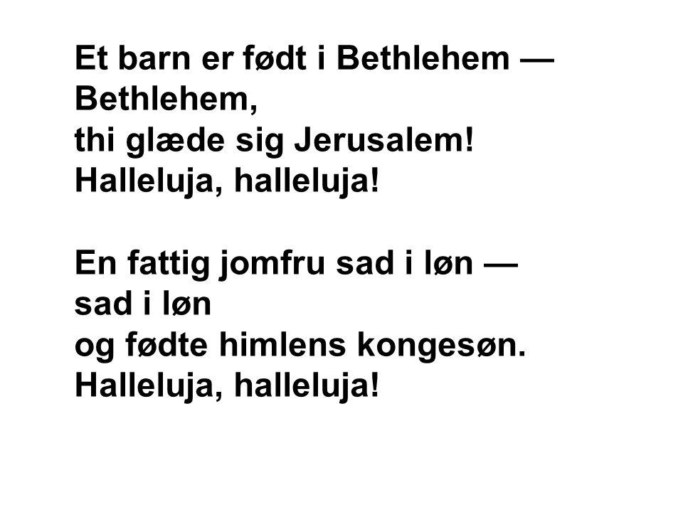 Et barn er født i Bethlehem — Bethlehem, thi glæde sig Jerusalem! Halleluja, halleluja! En fattig jomfru sad i løn — sad i løn og fødte himlens konges