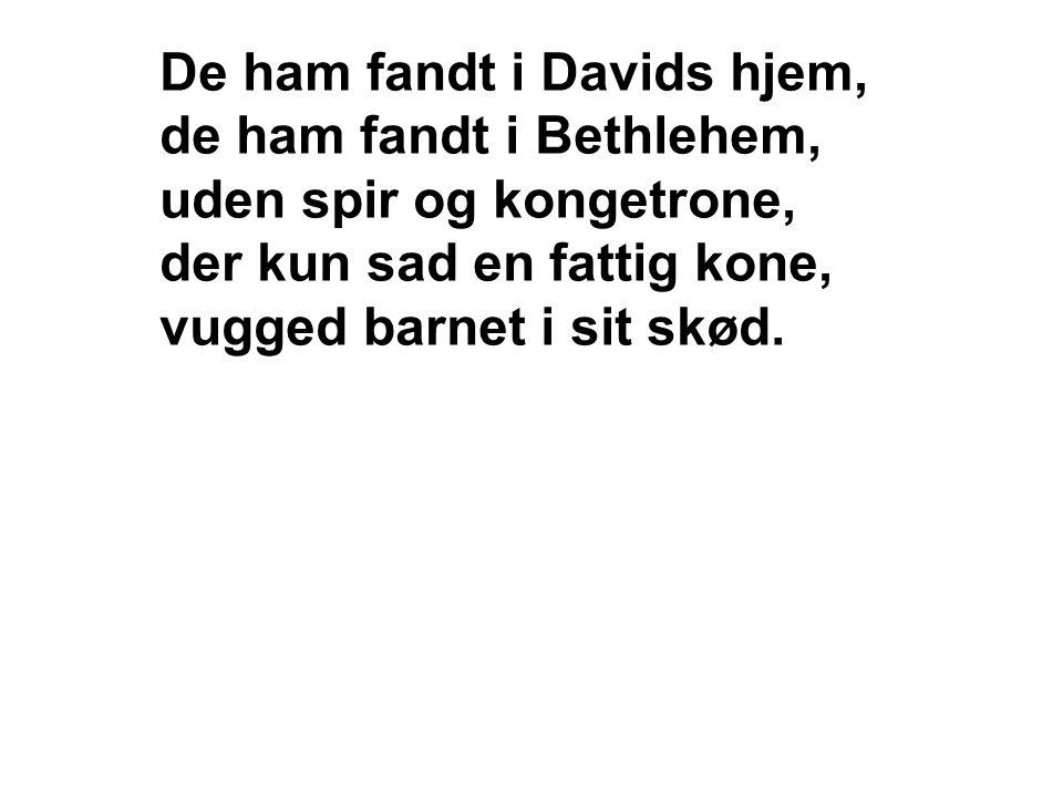 De ham fandt i Davids hjem, de ham fandt i Bethlehem, uden spir og kongetrone, der kun sad en fattig kone, vugged barnet i sit skød.