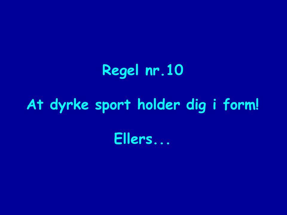 Regel nr.10 At dyrke sport holder dig i form! Ellers...