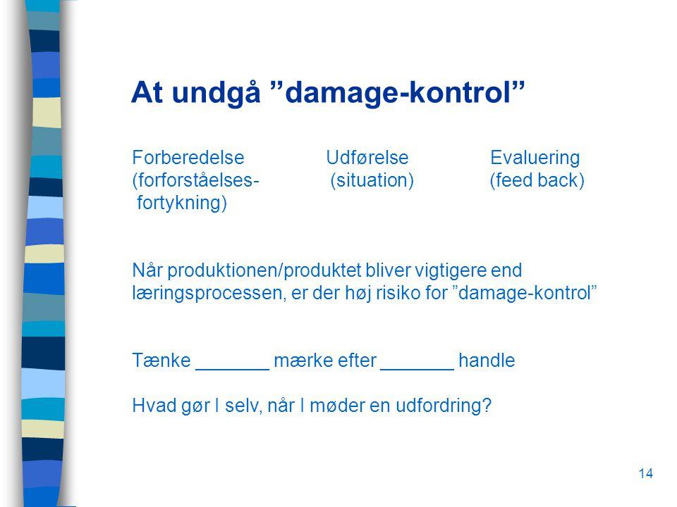 14 At undgå damage-kontrol Forberedelse Udførelse Evaluering (forforståelses- (situation) (feed back) fortykning) Når produktionen/produktet bliver vigtigere end læringsprocessen, er der høj risiko for damage-kontrol Tænke _______ mærke efter _______ handle Hvad gør I selv, når I møder en udfordring