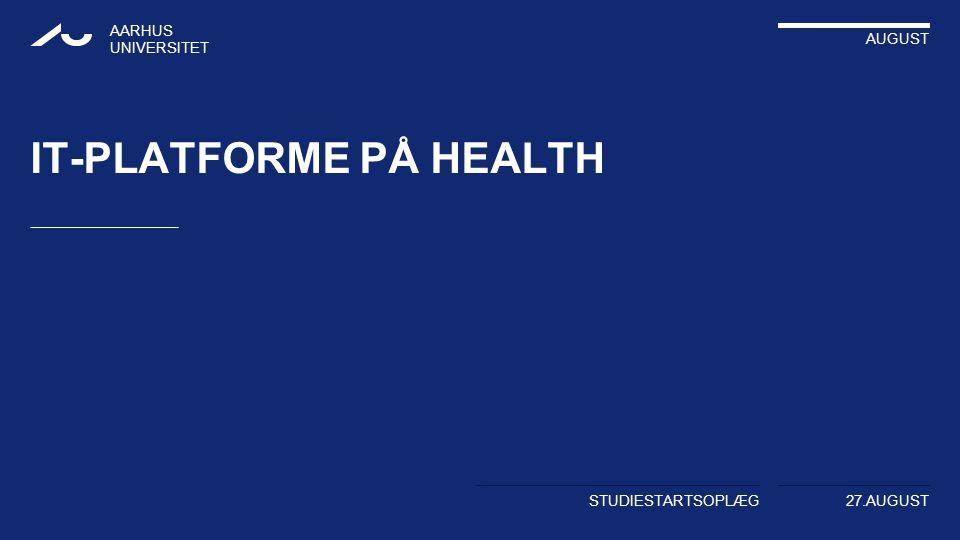 AARHUS UNIVERSITET AUGUST STUDIESTARTSOPLÆG 27.AUGUST IT-PLATFORME PÅ HEALTH