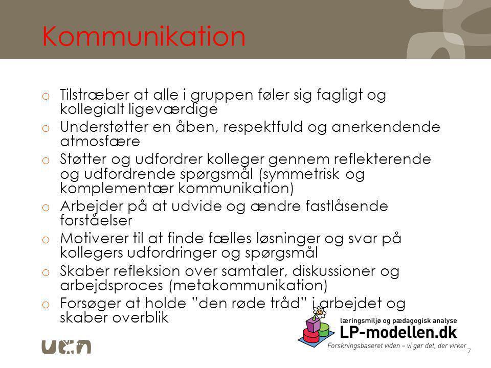 Kommunikation o Tilstræber at alle i gruppen føler sig fagligt og kollegialt ligeværdige o Understøtter en åben, respektfuld og anerkendende atmosfære o Støtter og udfordrer kolleger gennem reflekterende og udfordrende spørgsmål (symmetrisk og komplementær kommunikation) o Arbejder på at udvide og ændre fastlåsende forståelser o Motiverer til at finde fælles løsninger og svar på kollegers udfordringer og spørgsmål o Skaber refleksion over samtaler, diskussioner og arbejdsproces (metakommunikation) o Forsøger at holde den røde tråd i arbejdet og skaber overblik 7