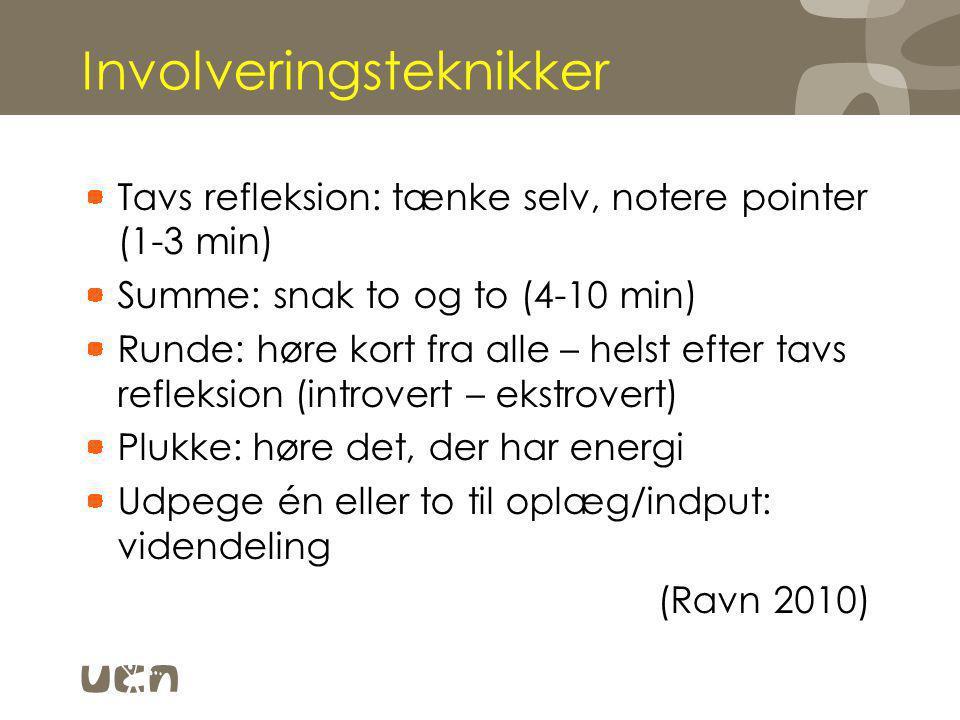 Involveringsteknikker Tavs refleksion: tænke selv, notere pointer (1-3 min) Summe: snak to og to (4-10 min) Runde: høre kort fra alle – helst efter tavs refleksion (introvert – ekstrovert) Plukke: høre det, der har energi Udpege én eller to til oplæg/indput: videndeling (Ravn 2010)