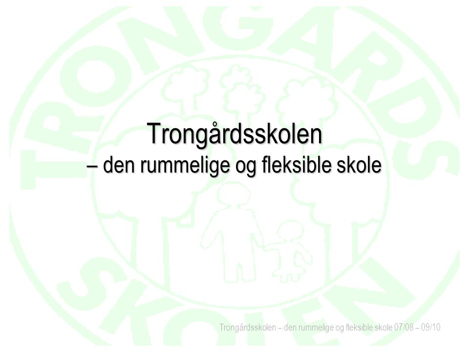 Trongårdsskolen – den rummelige og fleksible skole 07/08 – 09/10 Trongårdsskolen – den rummelige og fleksible skole