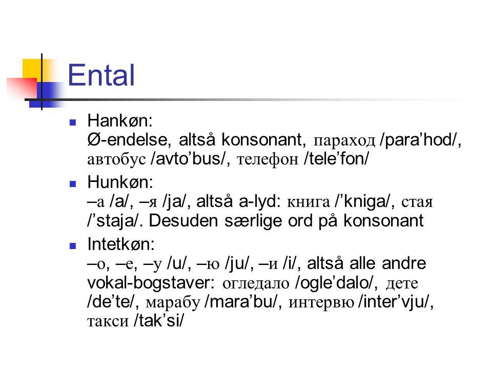 Ental Hankøn: Ø-endelse, altså konsonant, параход /para'hod/, автобус /avto'bus/, телефон /tele'fon/ Hunkøn: – а /a/, – я /ja/, altså a-lyd: книга /'kniga/, стая /'staja/.