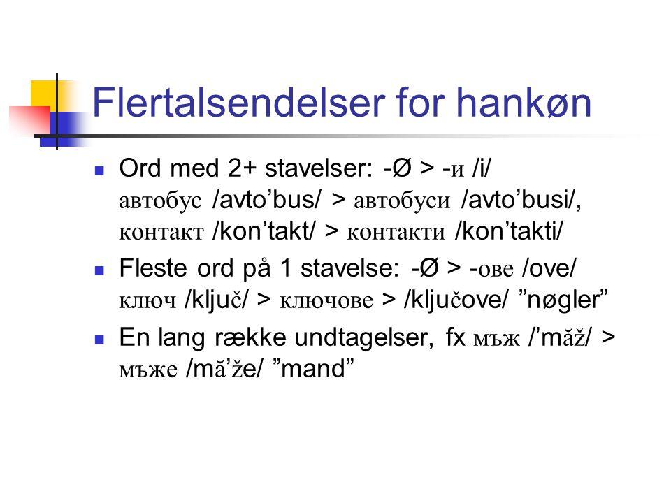 Flertalsendelser for hankøn Ord med 2+ stavelser: -Ø > - и /i/ автобус /avto'bus/ > автобуси /avto'busi/, контакт /kon'takt/ > контакти /kon'takti/ Fleste ord på 1 stavelse: -Ø > - ове /ove/ ключ /klju č / > ключове > /klju č ove/ nøgler En lang række undtagelser, fx мъж /'m ăž / > мъже /m ă ' ž e/ mand
