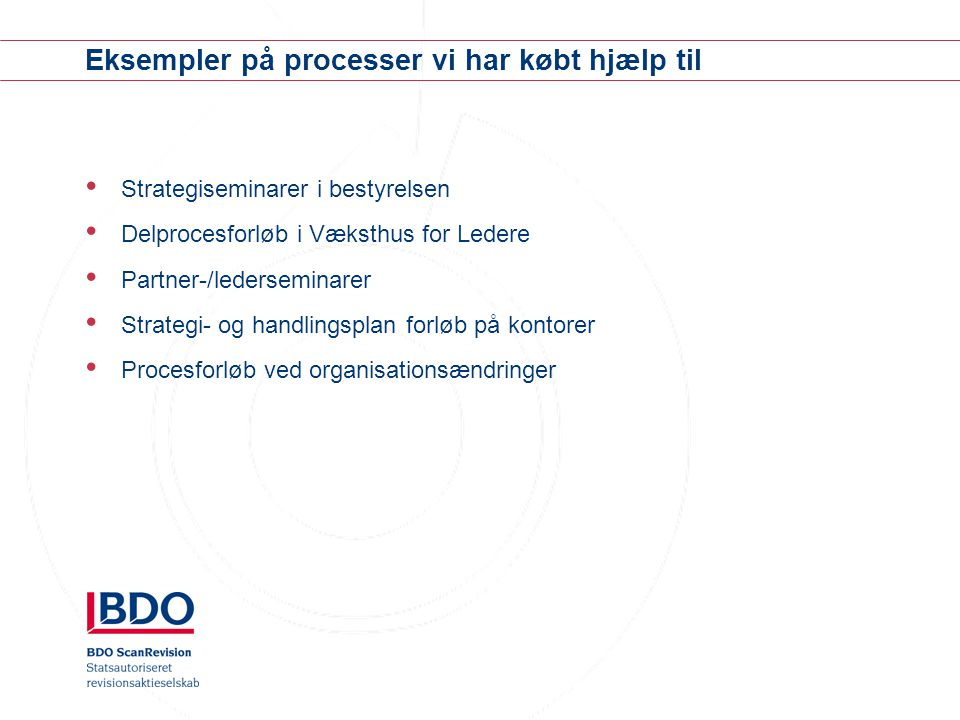 Eksempler på processer vi har købt hjælp til Strategiseminarer i bestyrelsen Delprocesforløb i Væksthus for Ledere Partner-/lederseminarer Strategi- og handlingsplan forløb på kontorer Procesforløb ved organisationsændringer
