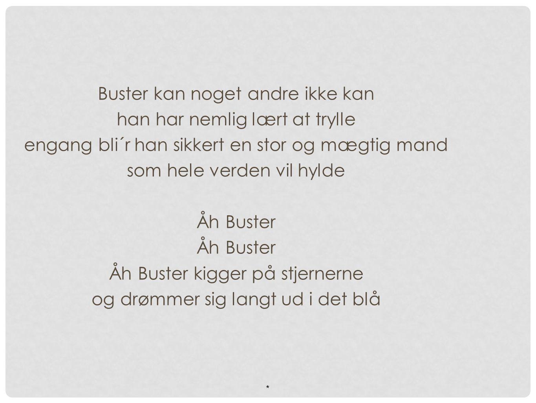 Buster kan noget andre ikke kan han har nemlig lært at trylle engang bli´r han sikkert en stor og mægtig mand som hele verden vil hylde Åh Buster Åh Buster kigger på stjernerne og drømmer sig langt ud i det blå *
