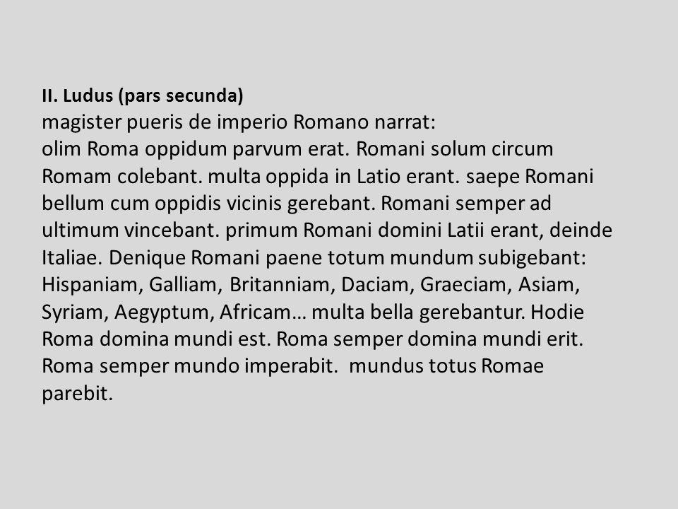 II. Ludus (pars secunda) magister pueris de imperio Romano narrat: olim Roma oppidum parvum erat.