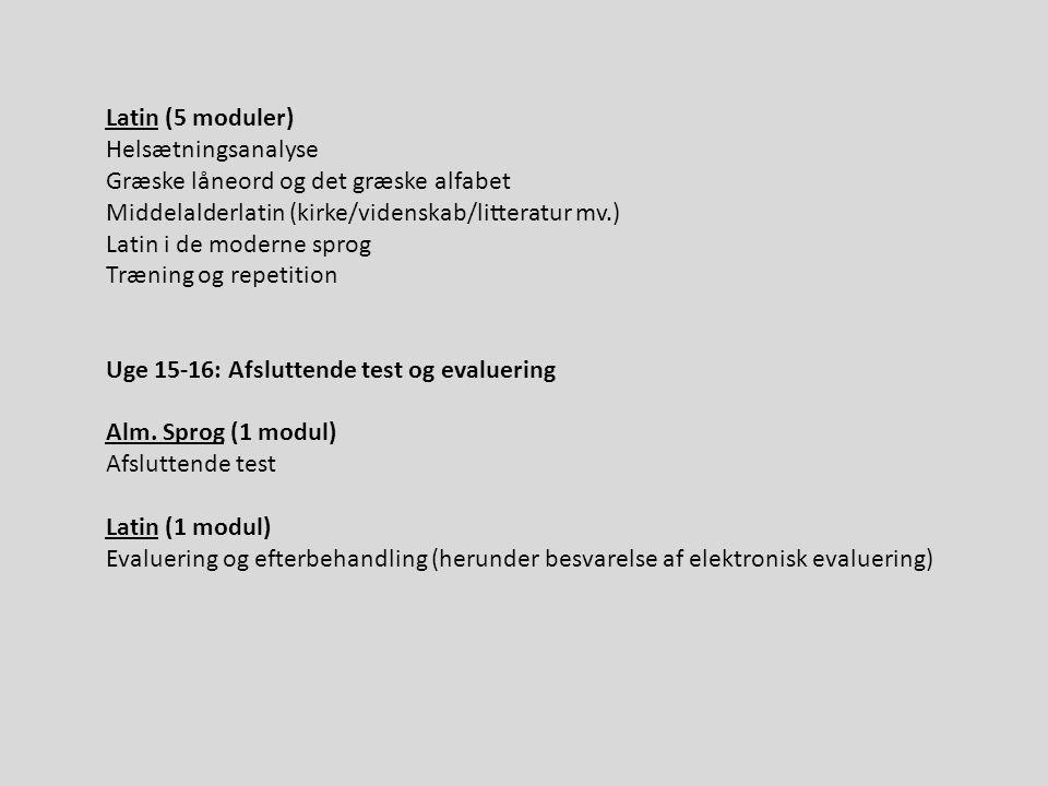 Latin (5 moduler) Helsætningsanalyse Græske låneord og det græske alfabet Middelalderlatin (kirke/videnskab/litteratur mv.) Latin i de moderne sprog Træning og repetition Uge 15-16: Afsluttende test og evaluering Alm.