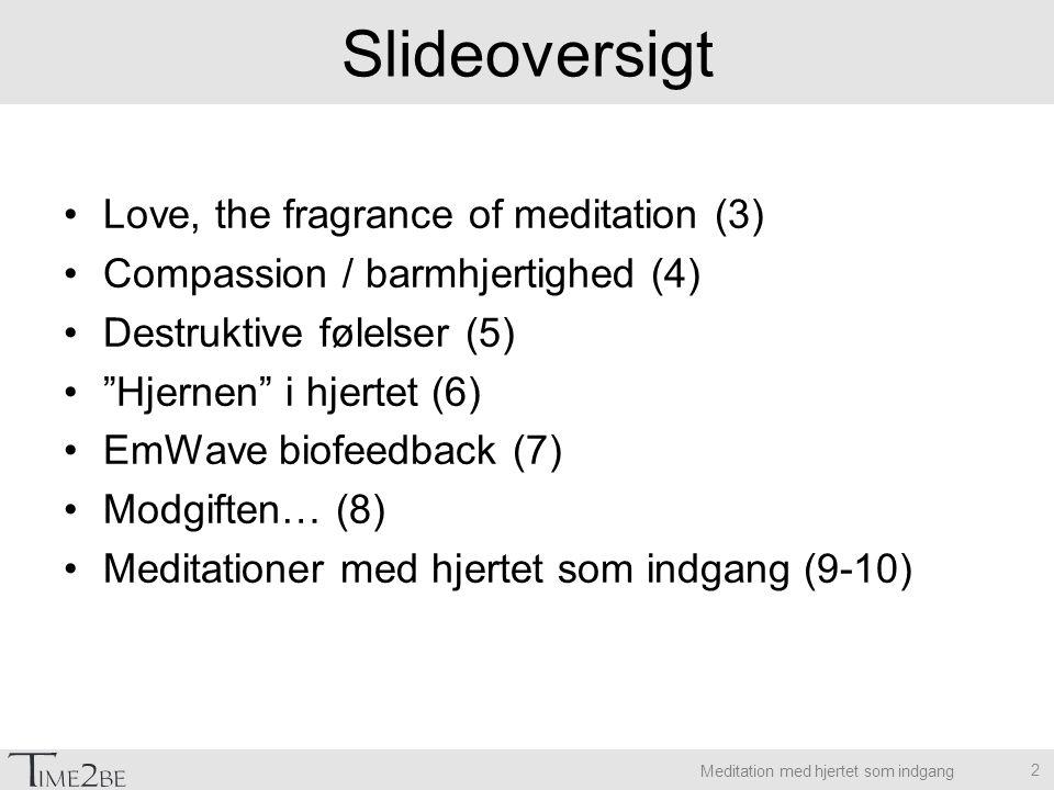 Meditation med hjertet som indgang Slideoversigt Love, the fragrance of meditation (3) Compassion / barmhjertighed (4) Destruktive følelser (5) Hjernen i hjertet (6) EmWave biofeedback (7) Modgiften… (8) Meditationer med hjertet som indgang (9-10) 2