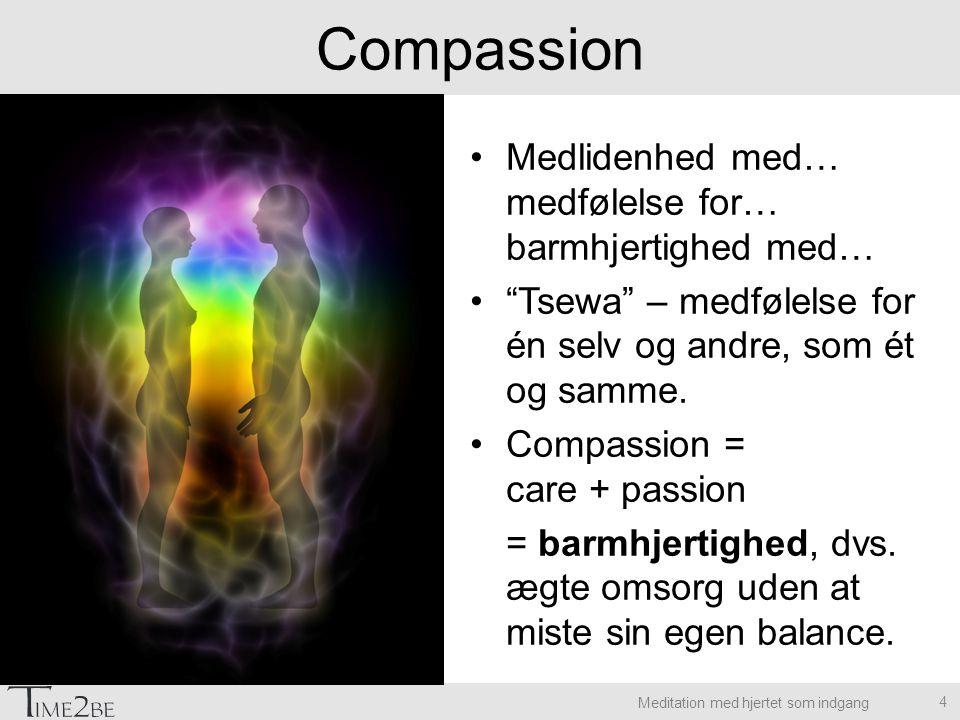 Meditation med hjertet som indgang Compassion Medlidenhed med… medfølelse for… barmhjertighed med… Tsewa – medfølelse for én selv og andre, som ét og samme.