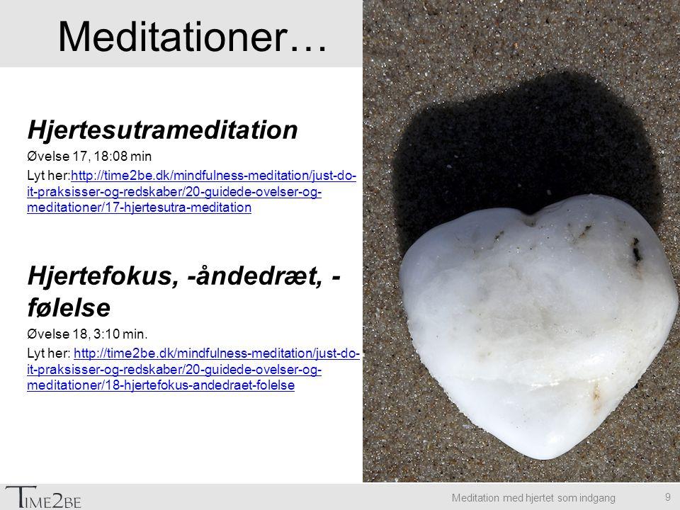 Meditation med hjertet som indgang 9 Hjertesutrameditation Øvelse 17, 18:08 min Lyt her:http://time2be.dk/mindfulness-meditation/just-do- it-praksisser-og-redskaber/20-guidede-ovelser-og- meditationer/17-hjertesutra-meditationhttp://time2be.dk/mindfulness-meditation/just-do- it-praksisser-og-redskaber/20-guidede-ovelser-og- meditationer/17-hjertesutra-meditation Hjertefokus, -åndedræt, - følelse Øvelse 18, 3:10 min.
