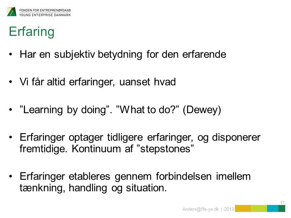 11 Anders@ffe-ye.dk | 2013 Erfaring Har en subjektiv betydning for den erfarende Vi får altid erfaringer, uanset hvad Learning by doing .
