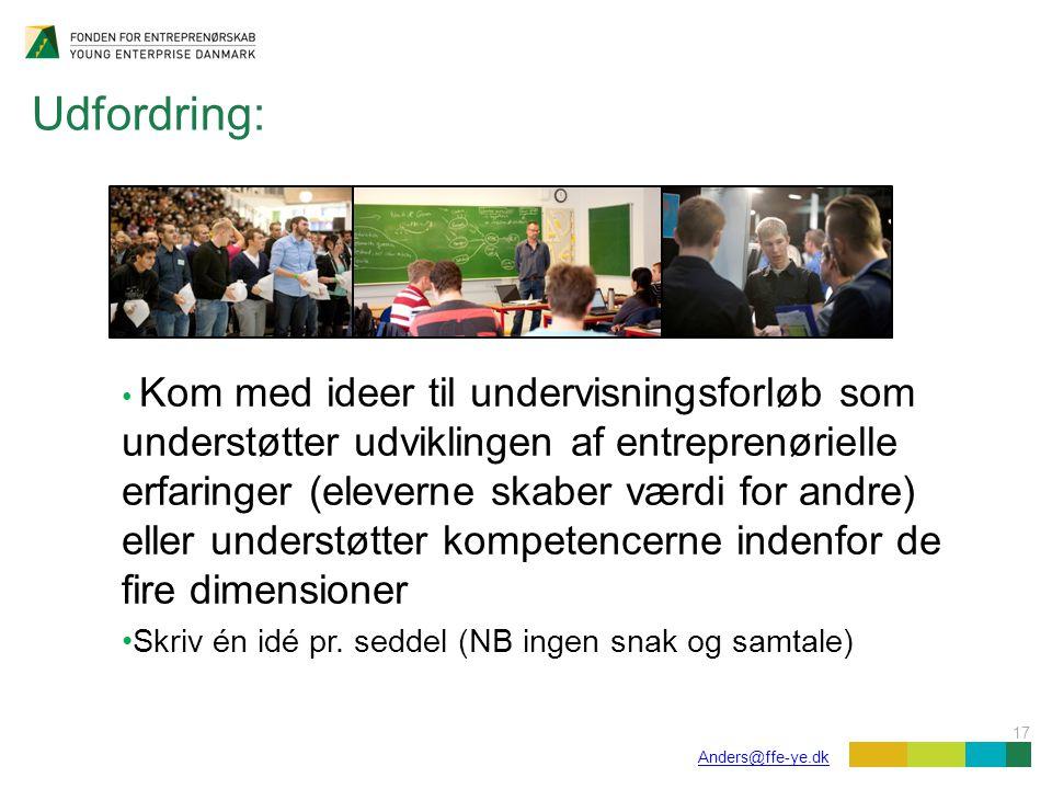 17 Anders@ffe-ye.dk Udfordring: Kom med ideer til undervisningsforløb som understøtter udviklingen af entreprenørielle erfaringer (eleverne skaber værdi for andre) eller understøtter kompetencerne indenfor de fire dimensioner Skriv én idé pr.