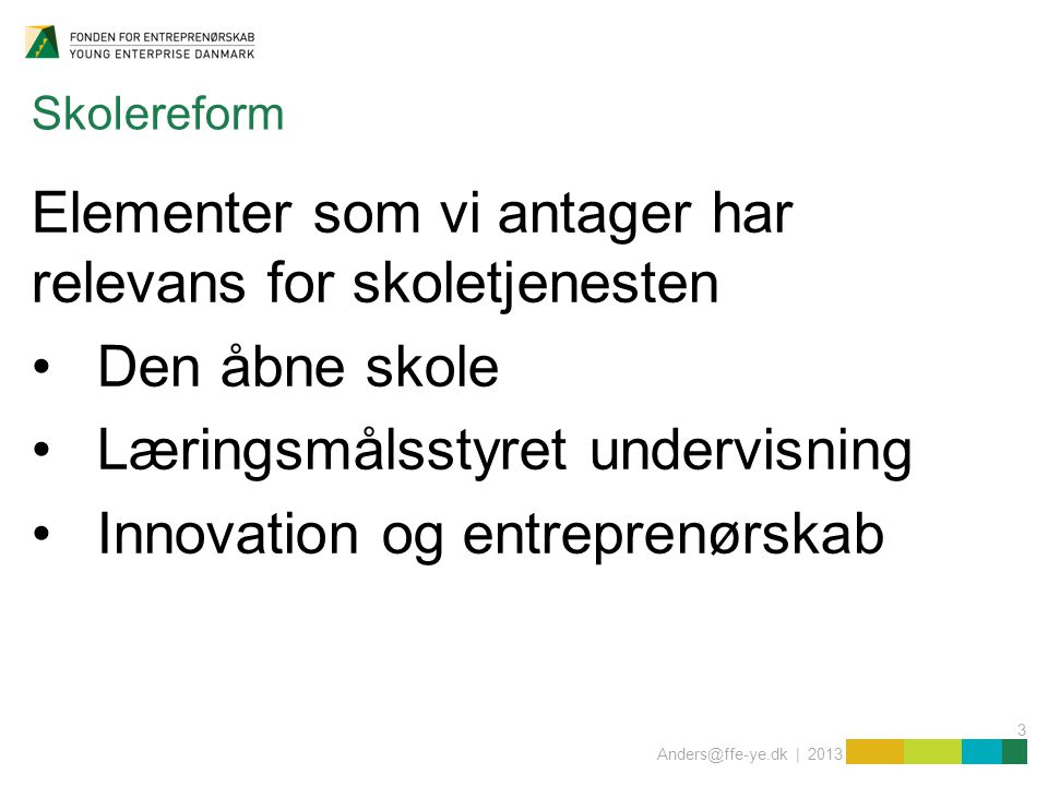 3 Anders@ffe-ye.dk | 2013 Skolereform Elementer som vi antager har relevans for skoletjenesten Den åbne skole Læringsmålsstyret undervisning Innovation og entreprenørskab