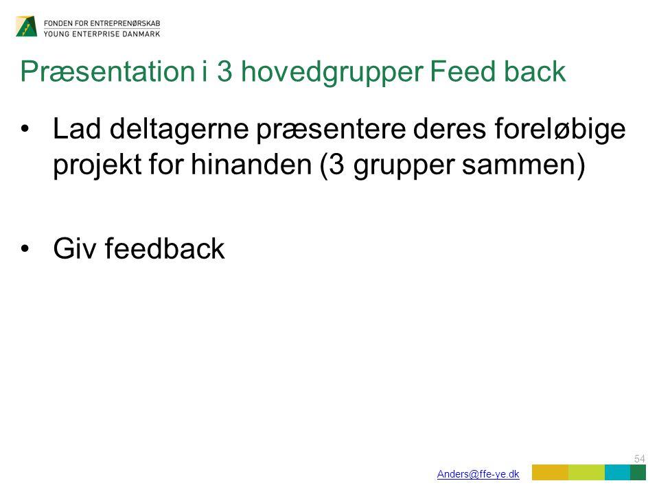 54 Anders@ffe-ye.dk Præsentation i 3 hovedgrupper Feed back Lad deltagerne præsentere deres foreløbige projekt for hinanden (3 grupper sammen) Giv feedback