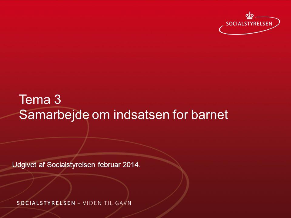Tema 3 Samarbejde om indsatsen for barnet Udgivet af Socialstyrelsen februar 2014.