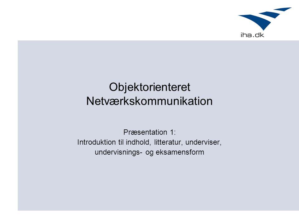 Objektorienteret Netværkskommunikation Præsentation 1: Introduktion til indhold, litteratur, underviser, undervisnings- og eksamensform