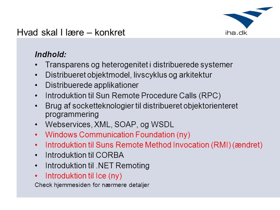 Hvad skal I lære – konkret Indhold: Transparens og heterogenitet i distribuerede systemer Distribueret objektmodel, livscyklus og arkitektur Distribuerede applikationer Introduktion til Sun Remote Procedure Calls (RPC) Brug af socketteknologier til distribueret objektorienteret programmering Webservices, XML, SOAP, og WSDL Windows Communication Foundation (ny) Introduktion til Suns Remote Method Invocation (RMI) (ændret) Introduktion til CORBA Introduktion til.NET Remoting Introduktion til Ice (ny) Check hjemmesiden for nærmere detaljer